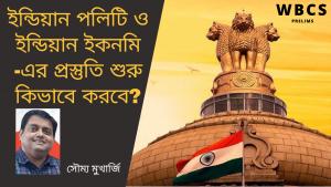WBCS Prelims Exam – ইন্ডিয়ান পলিটি ও ইন্ডিয়ান ইকনমি – এর প্রস্তুতি শুরু কিভাবে – Soumya Mukherjee.