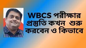 When And How To Start Preparation – WBCS Exam – Soumya Mukherjee – কখন প্রস্তুতি শুরু করবেন ও কিভাবে ।