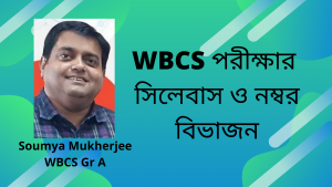 Syllabus -Marks Distribution – WBCS Exam – Soumya Mukherjee – সিলেবাস-নম্বর বিভাজন – WBCS Preparation – Part 3.