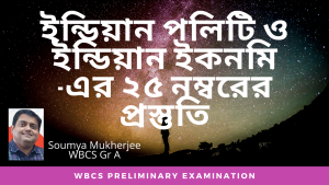 WBCS Preliminary Exam – Indian Polity And Indian Economy- ইন্ডিয়ান পলিটি ও ইন্ডিয়ান ইকনমি -এর ২৫ নম্বরের প্রস্তুতি – Soumya Mukherjee.